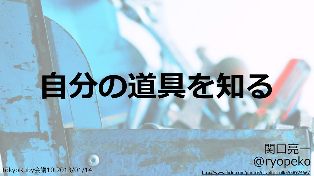 ⾃自分の道具を知る TokyoRuby会議10 2013/01/14 関⼝口亮亮⼀一 @...