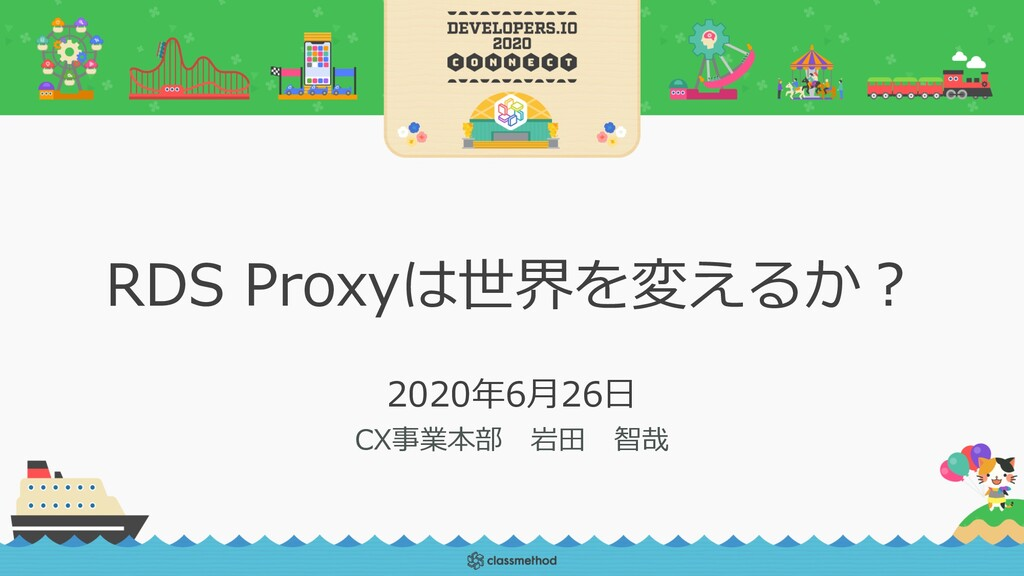 RDS Proxyは世界を変えるか︖ 2020年6⽉26⽇ CX事業本部 岩⽥ 智哉