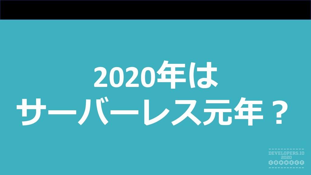 2020年は サーバーレス元年︖