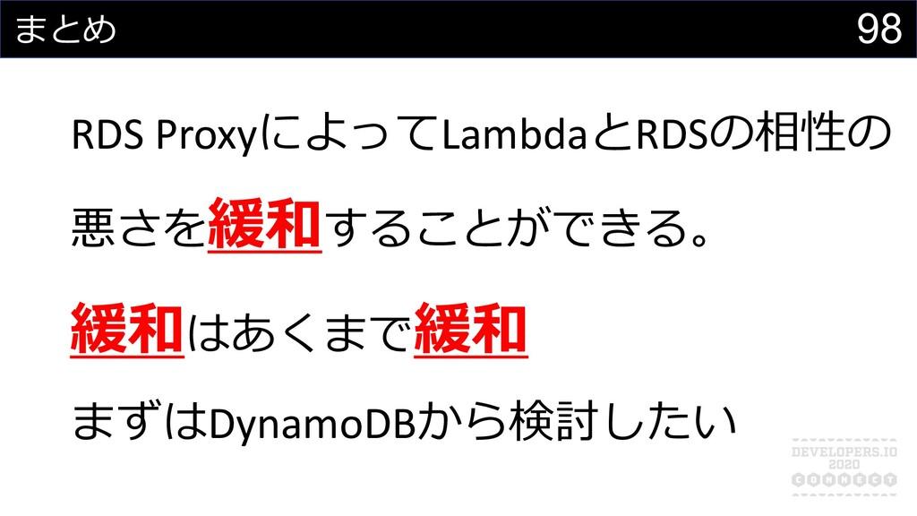 98 まとめ RDS ProxyによってLambdaとRDSの相性の 悪さを緩和することができ...