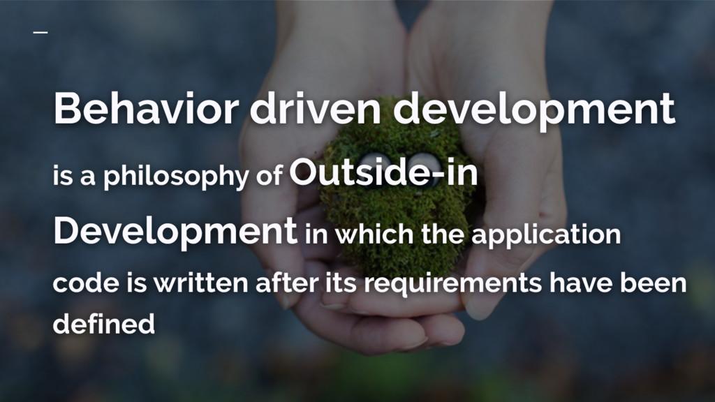 Behavior driven development is a philosophy of ...