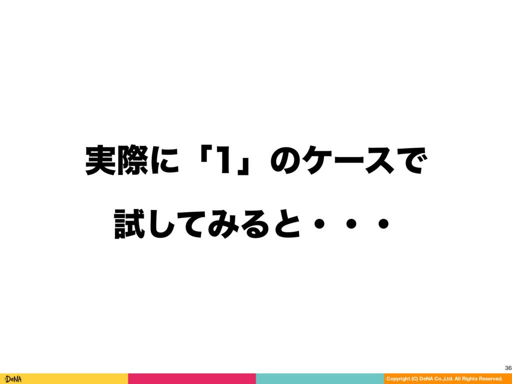 ࣮ࡍʹʮʯͷέʔεͰ ࢼͯ͠ΈΔͱɾɾɾ 36 Copyright (C) DeNA Co...
