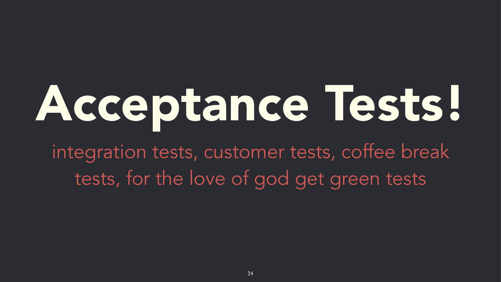 Acceptance Tests! integration tests, customer t...