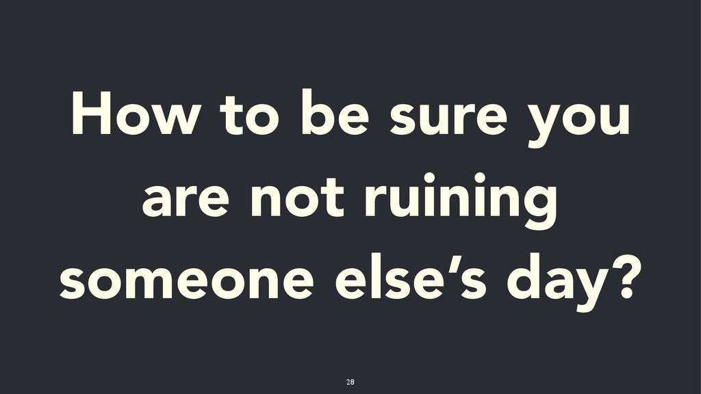 How to be sure you are not ruining someone else...