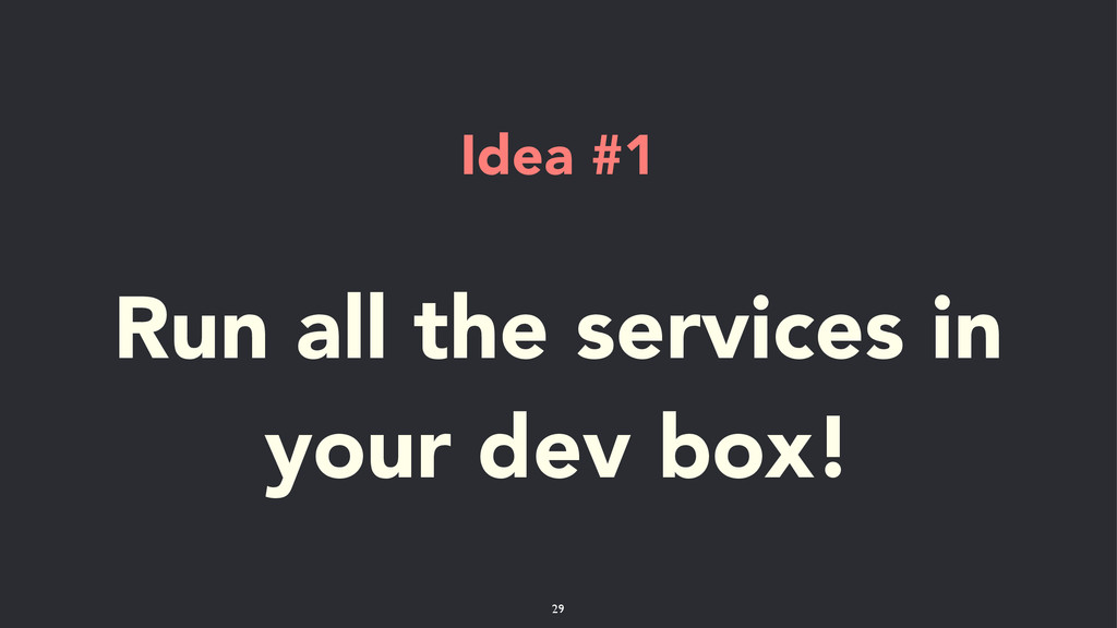 Idea #1 ! Run all the services in your dev box!...