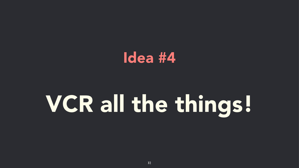 Idea #4 ! VCR all the things! 32