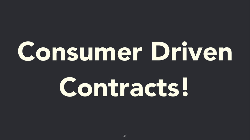 Consumer Driven Contracts! 54