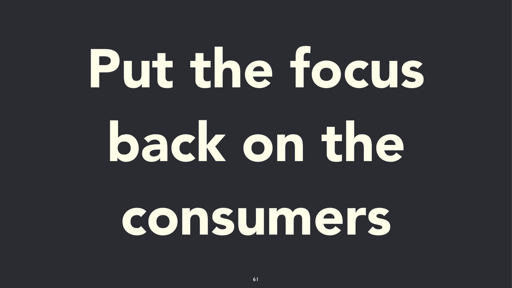 Put the focus back on the consumers 61