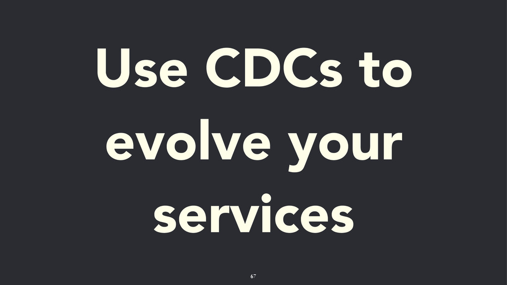 Use CDCs to evolve your services 67