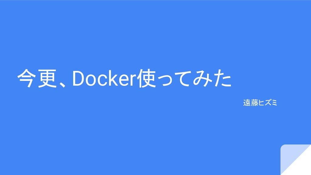 今更、Docker使ってみた 遠藤ヒズミ