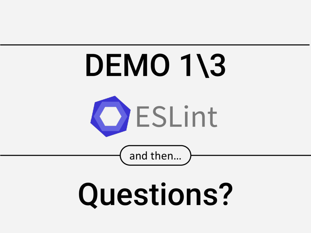DEMO 1\3 and then… Questions? ESLint