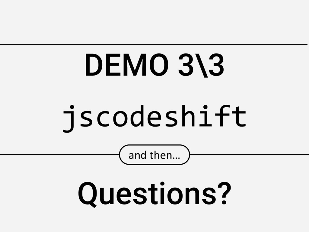 DEMO 3\3 and then… Questions? jscodeshift