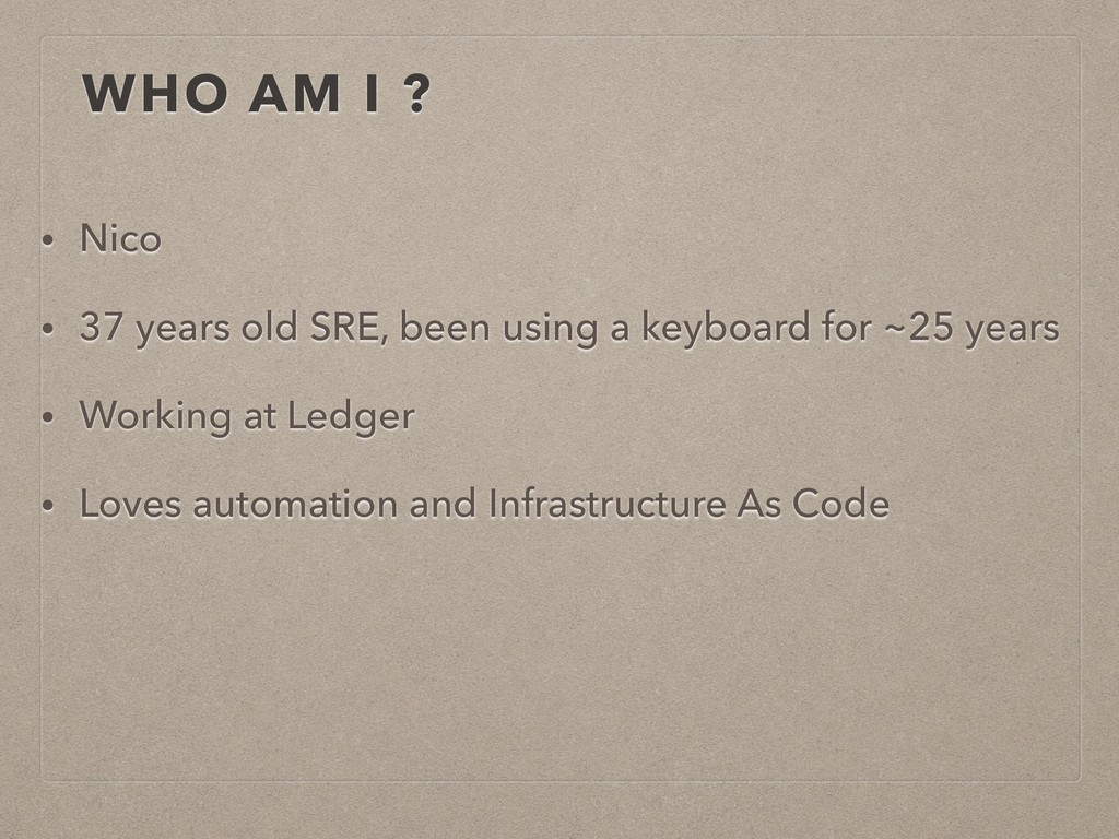 WHO AM I ? • Nico • 37 years old SRE, been usin...