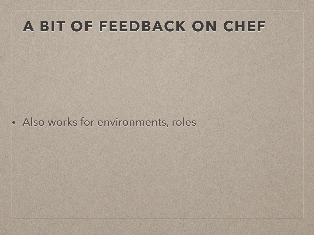 A BIT OF FEEDBACK ON CHEF • Also works for envi...