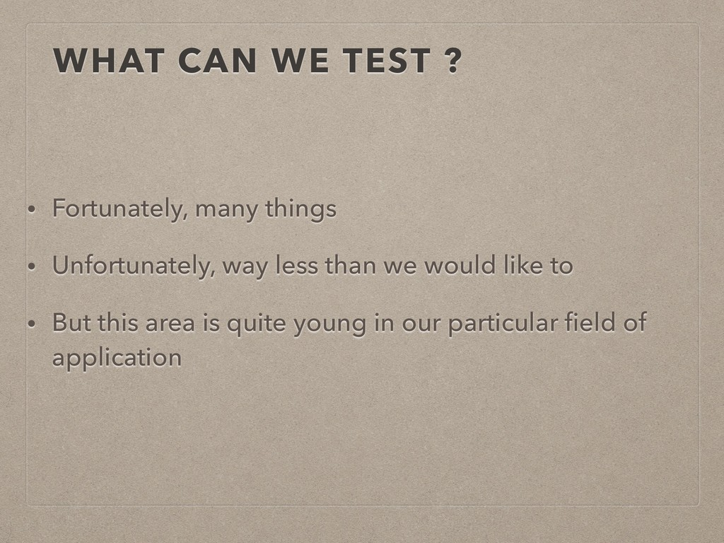 WHAT CAN WE TEST ? • Fortunately, many things •...