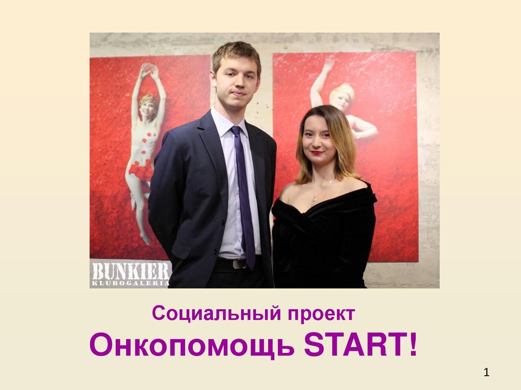 1 Социальный проект Онкопомощь START! «Хорошее ...
