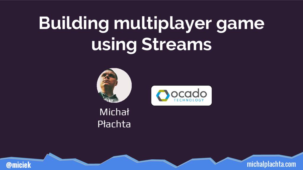 michalplachta.com @miciek Building multiplayer ...