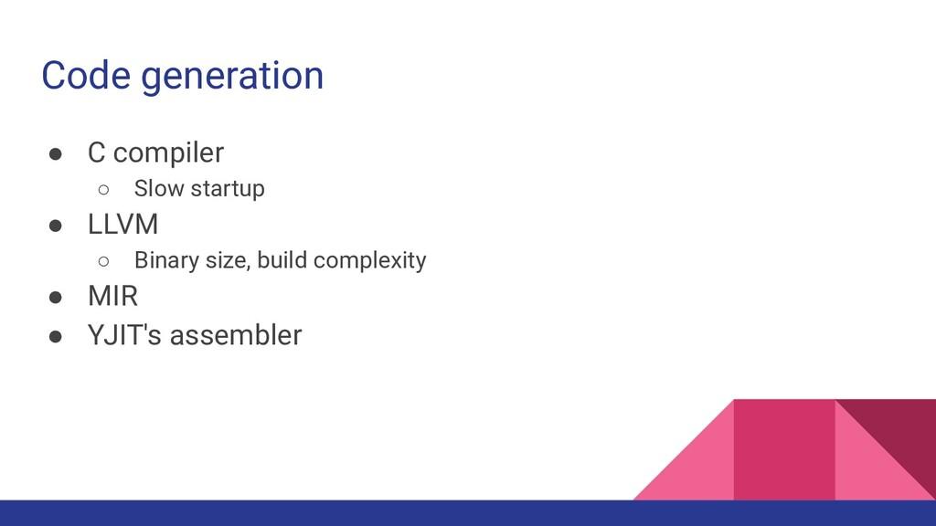 Code generation ● C compiler ○ Slow startup ● L...