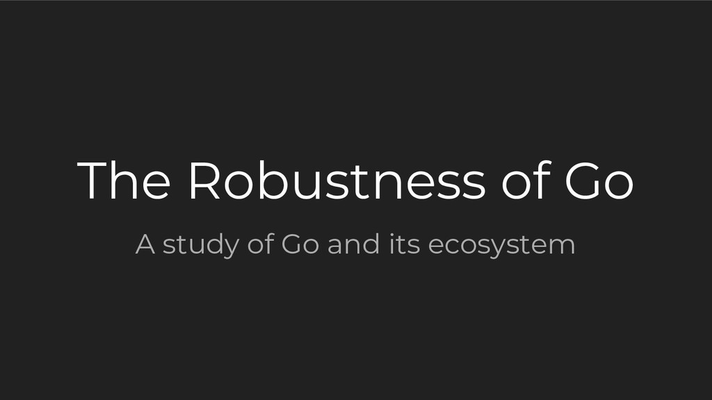 The Robustness of Go A study of Go and its ecos...