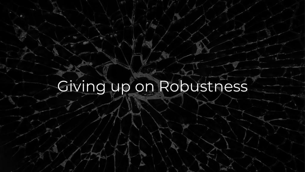 Giving up on Robustness