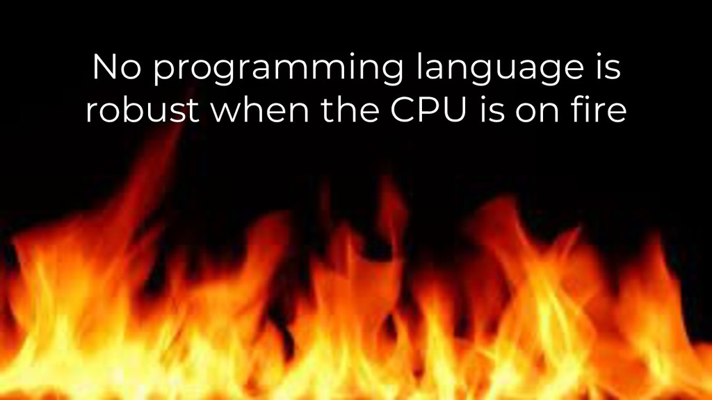 No programming language is robust when the CPU ...