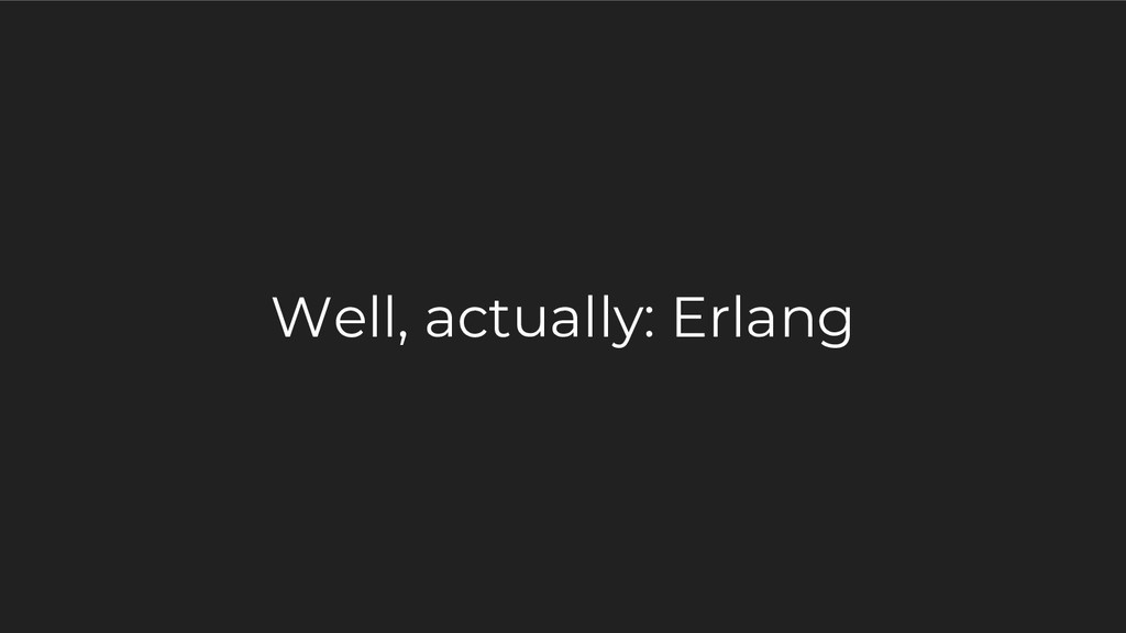 Well, actually: Erlang