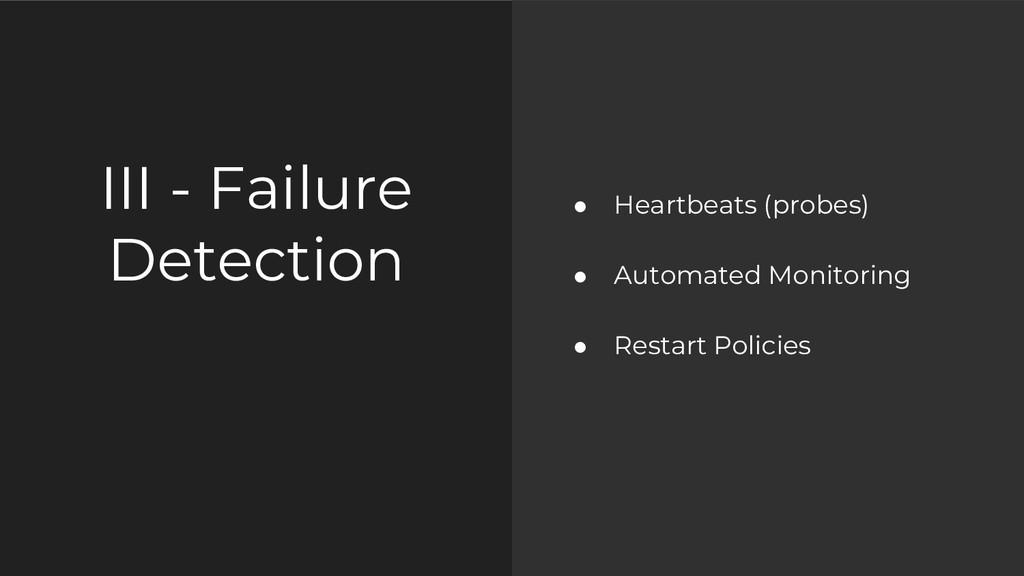 III - Failure Detection ● Heartbeats (probes) ●...