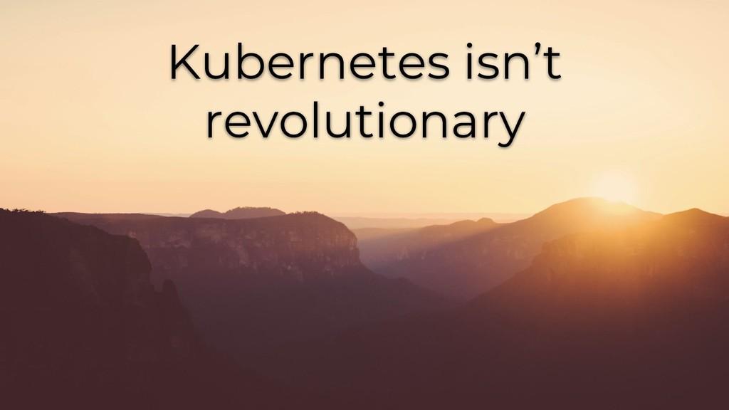 Kubernetes isn't revolutionary