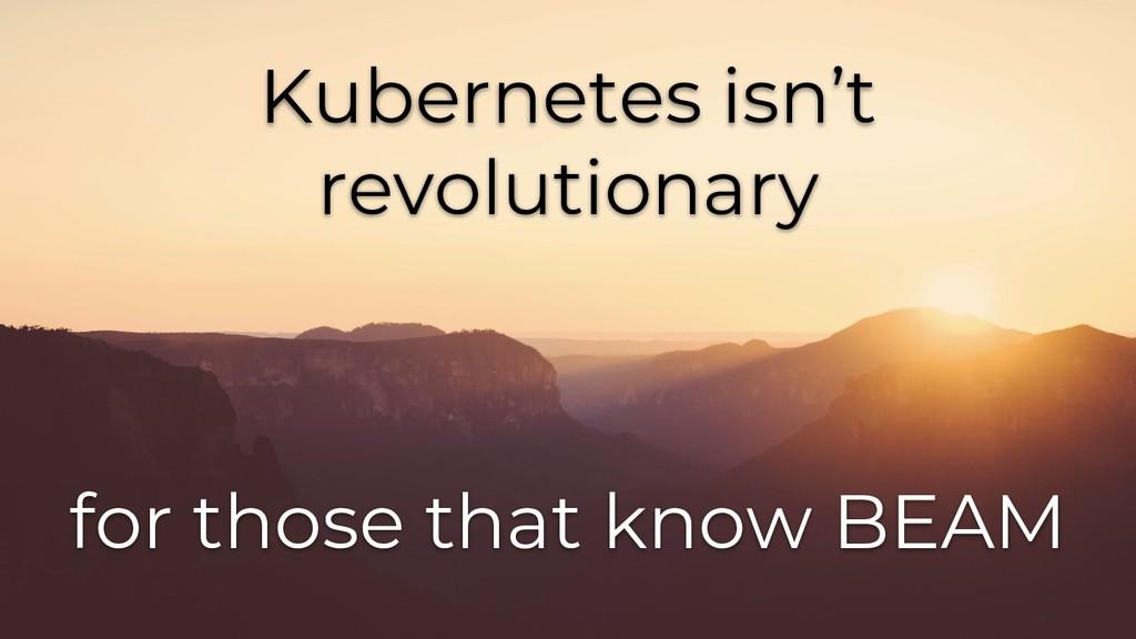 Kubernetes isn't revolutionary for those that k...