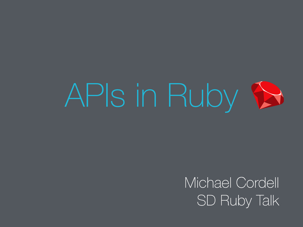 APIs in Ruby Michael Cordell SD Ruby Talk