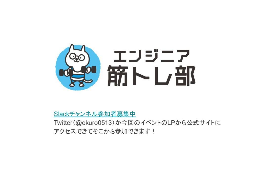 Slackチャンネル参加者募集中 Twitter(@ekuro0513)か今回のイベントのLP...