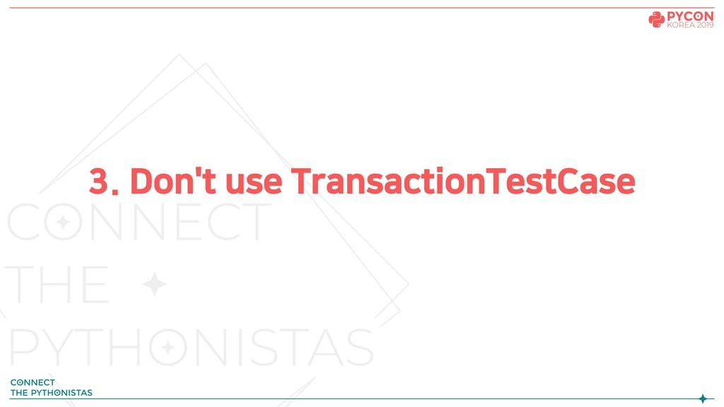 3. Don't use TransactionTestCase
