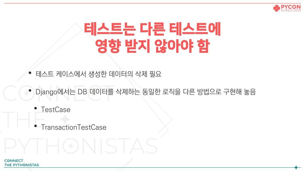 테스트는 다른 테스트에 영향 받지 않아야 함 • 테스트 케이스에서 생성한 데이터의 삭...