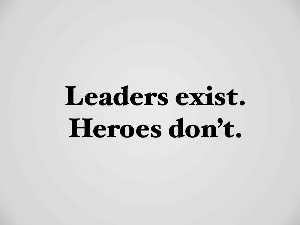 Leaders exist. Heroes don't.