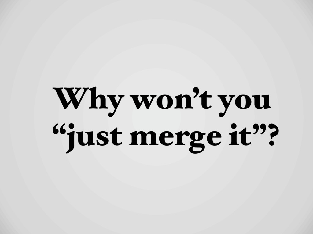 "Why won't you ""just merge it""?"