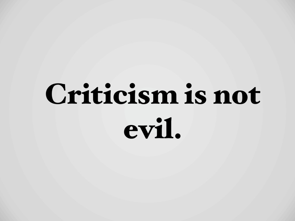 Criticism is not evil.