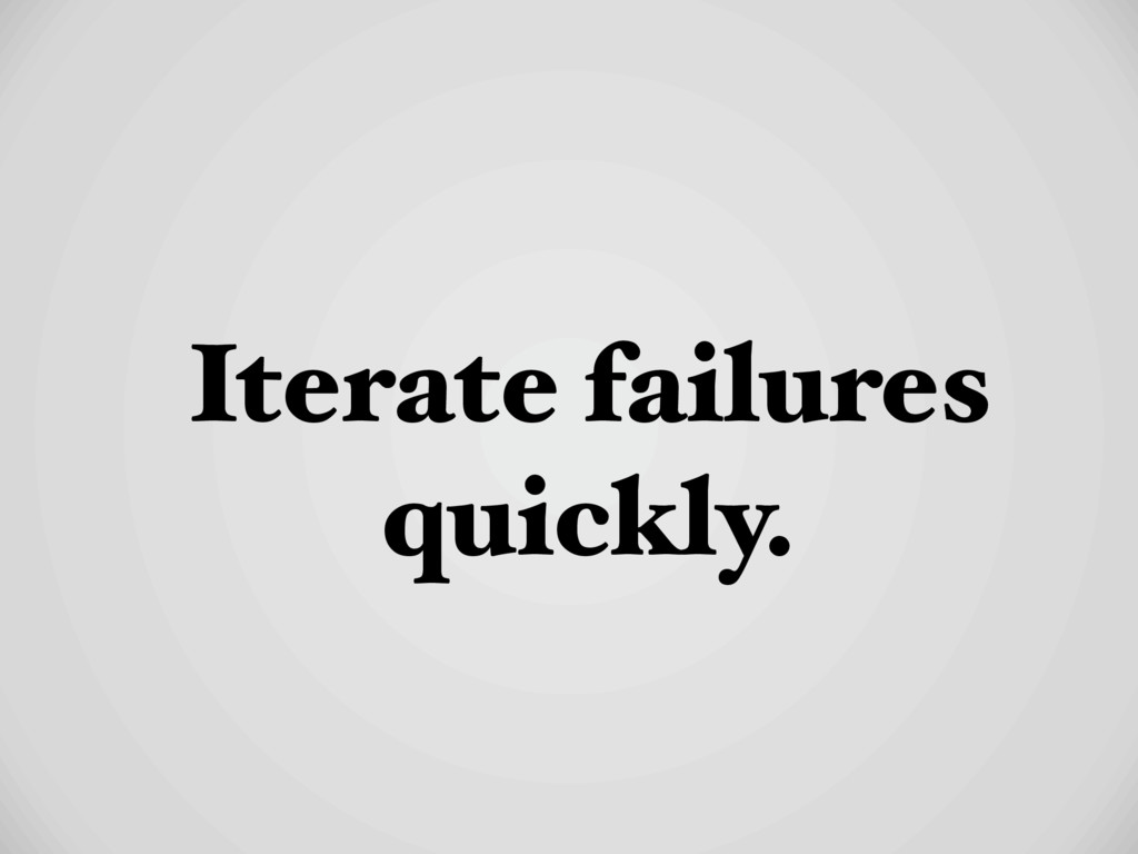 Iterate failures quickly.