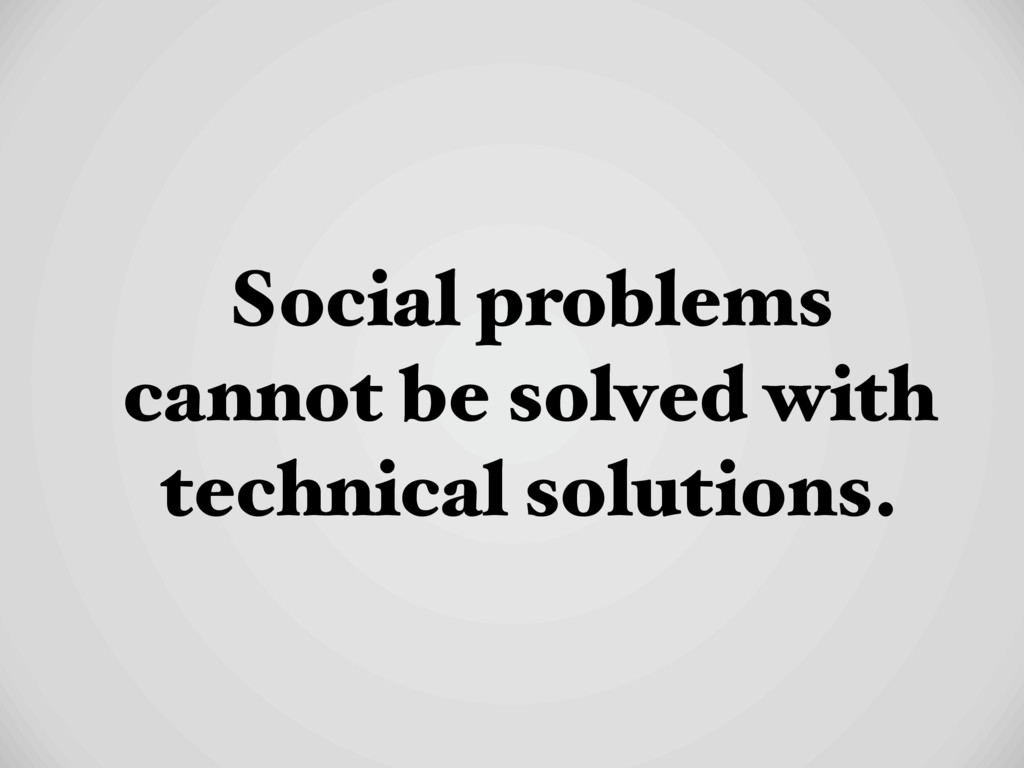 Social problems cannot be solved with technical...