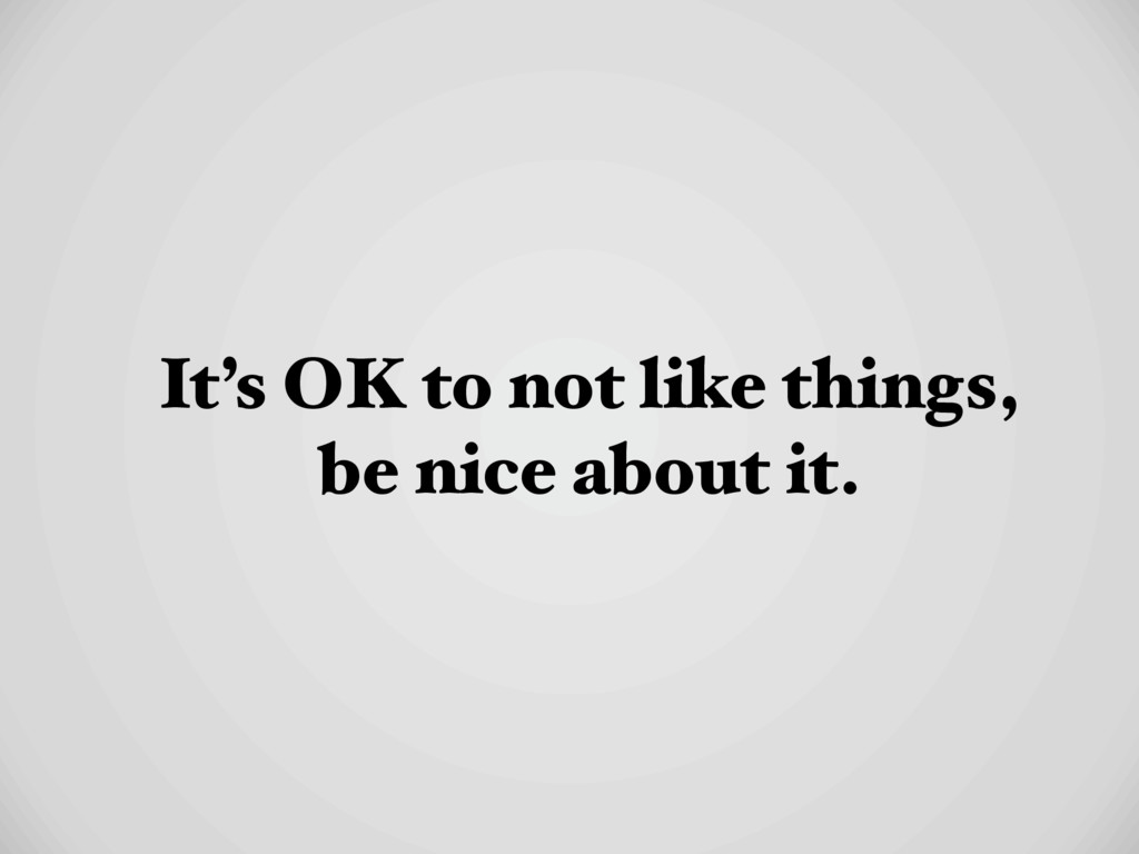It's OK to not like things, be nice about it.