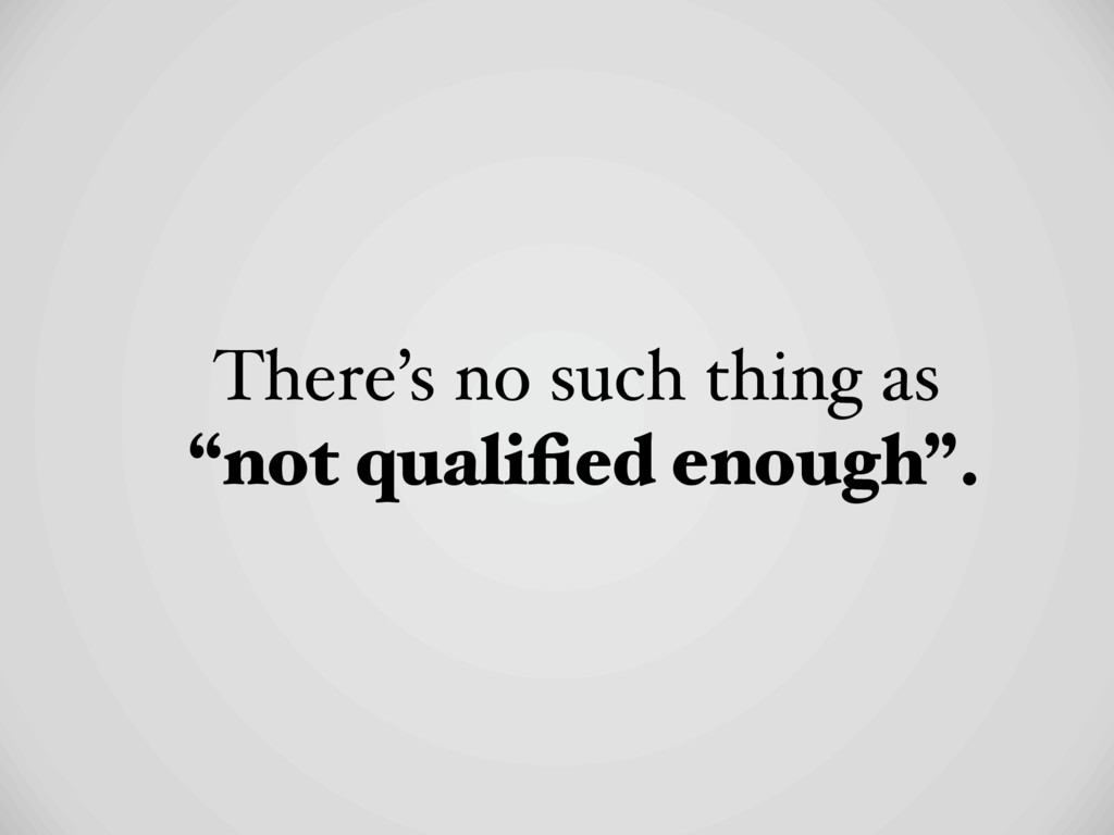 "There's no such thing as ""not qualified enough""."