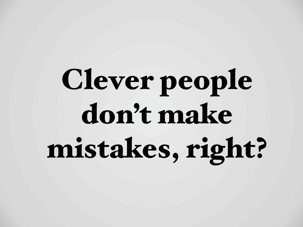 Clever people don't make mistakes, right?