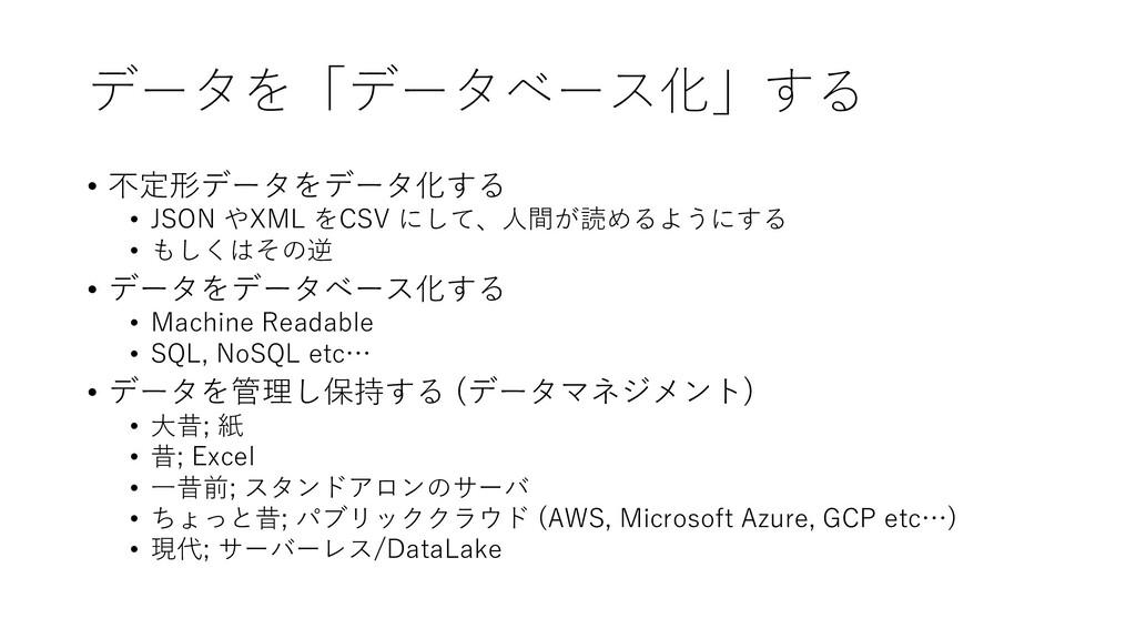 データを「データベース化」する • 不定形データをデータ化する • JSON やXML をCS...