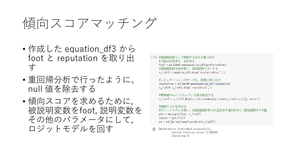 傾向スコアマッチング • 作成した equation_df3 から foot と reputa...