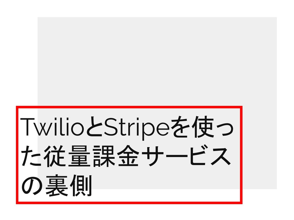 TwilioとStripeを使っ た従量課金サービス の裏側