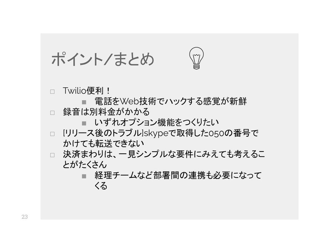 23 □ Twilio便利! ■ 電話をWeb技術でハックする感覚が新鮮 □ 録音は別料金がか...