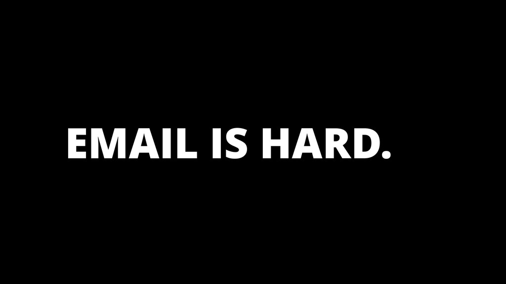 EMAIL IS HARD. HARD