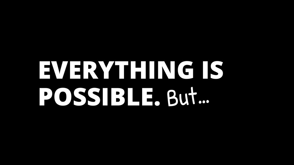 EVERYTHING IS POSSIBLE. But…
