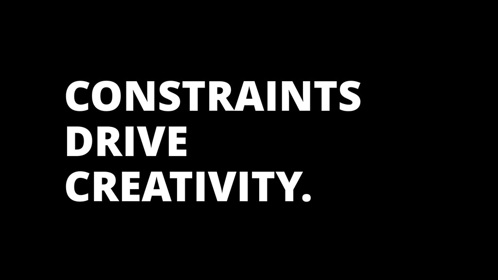 CONSTRAINTS DRIVE CREATIVITY.