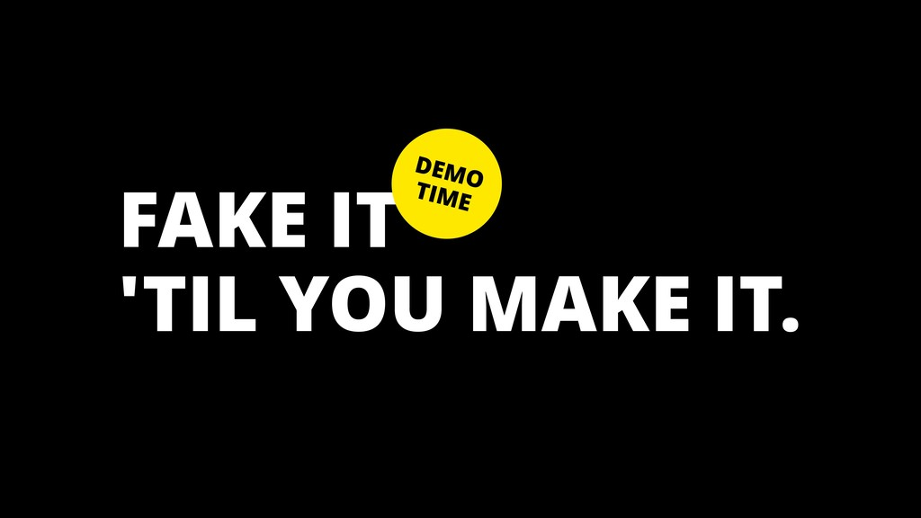FAKE IT 'TIL YOU MAKE IT. DEMO TIME