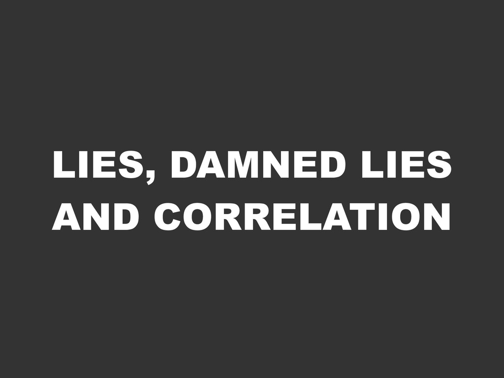 LIES, DAMNED LIES AND CORRELATION
